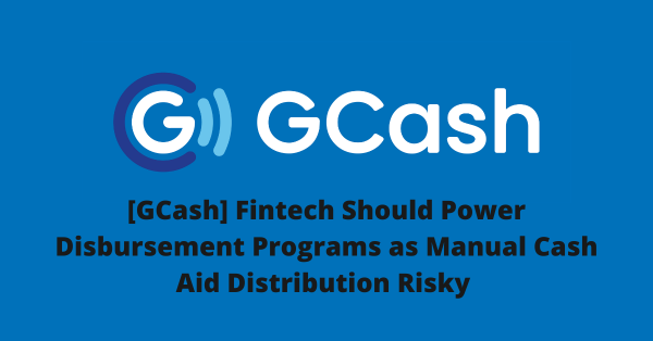 [GCash] Fintech Should Power Disbursement Programs as Manual Cash Aid Distribution Risky